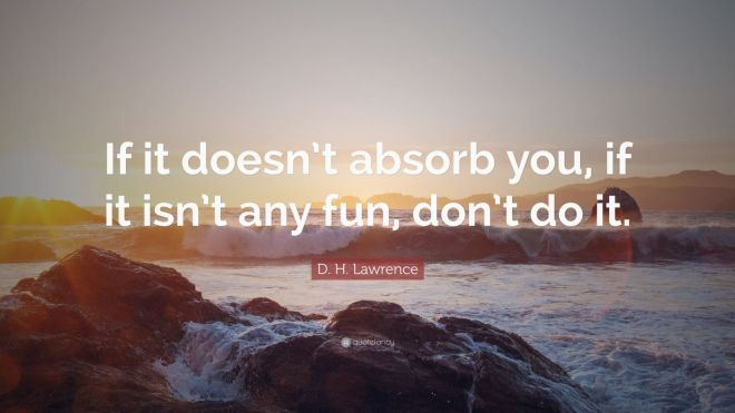 5692938-D-H-Lawrence-Quote-If-it-doesn-t-absorb-you-if-it-isn-t-any-fun
